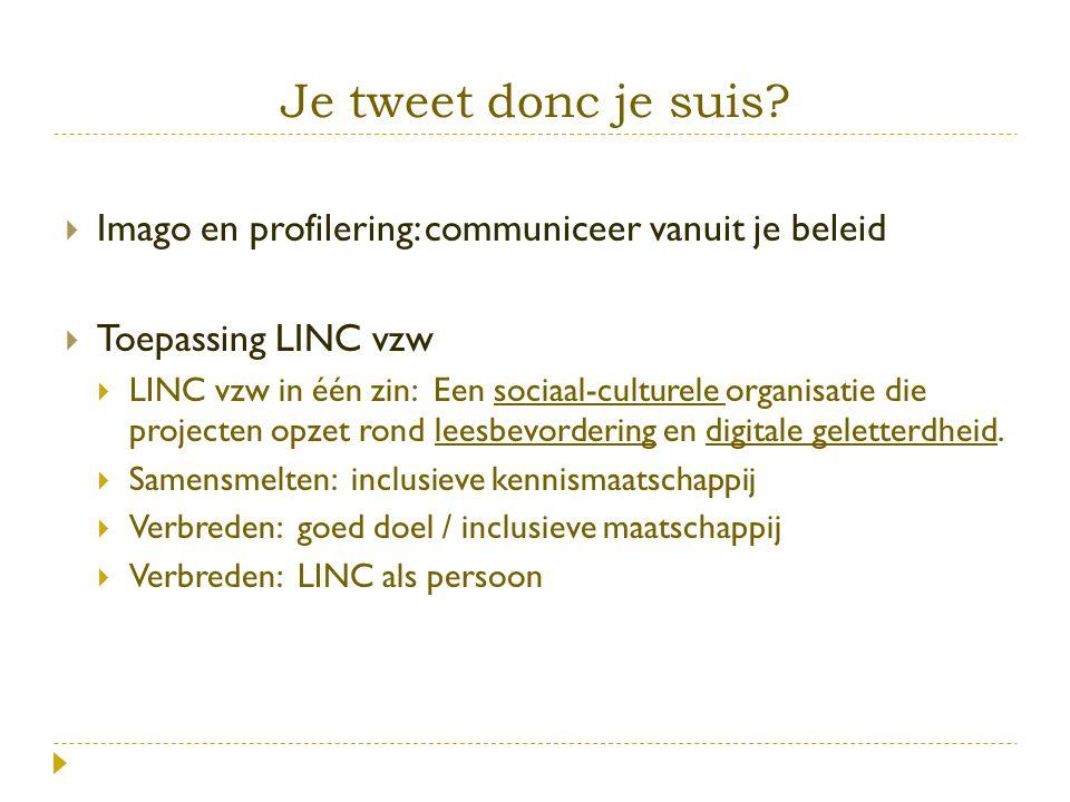 Je tweet donc je suis?  Imago en profilering: communiceer vanuit je beleid  Toepassing LINC vzw  LINC vzw in één zin: Een sociaal-culturele organis