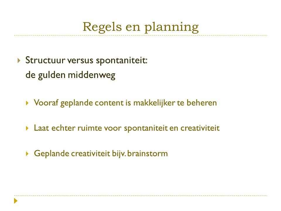 Regels en planning  Structuur versus spontaniteit: de gulden middenweg  Vooraf geplande content is makkelijker te beheren  Laat echter ruimte voor