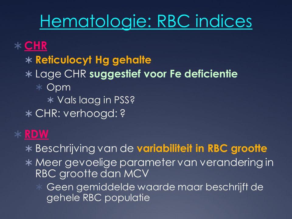 Hematologie: RBC indices  CHR  Reticulocyt Hg gehalte  Lage CHR suggestief voor Fe deficientie  Opm  Vals laag in PSS?  CHR: verhoogd: ?  RDW 