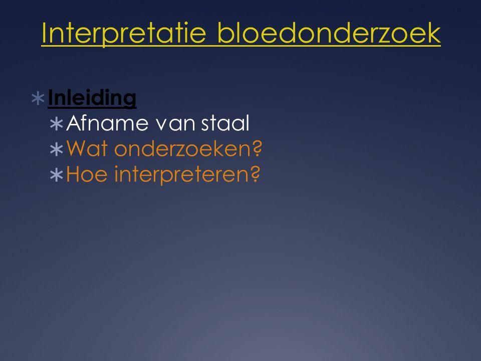 Interpretatie bloedonderzoek  Inleiding  Afname van staal  Wat onderzoeken?  Hoe interpreteren?