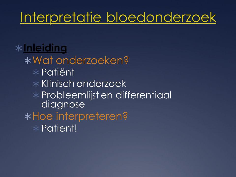 Interpretatie bloedonderzoek  Inleiding  Wat onderzoeken?  Patiënt  Klinisch onderzoek  Probleemlijst en differentiaal diagnose  Hoe interpreter