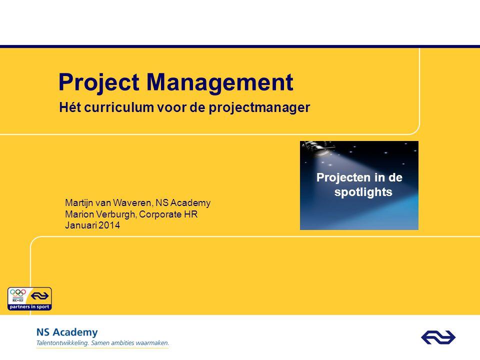 Project Management Hét curriculum voor de projectmanager Projecten in de spotlights Martijn van Waveren, NS Academy Marion Verburgh, Corporate HR Januari 2014