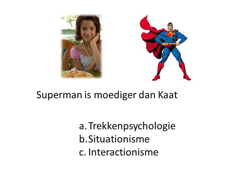 Superman is moediger dan Kaat a.Trekkenpsychologie b.Situationisme c.Interactionisme