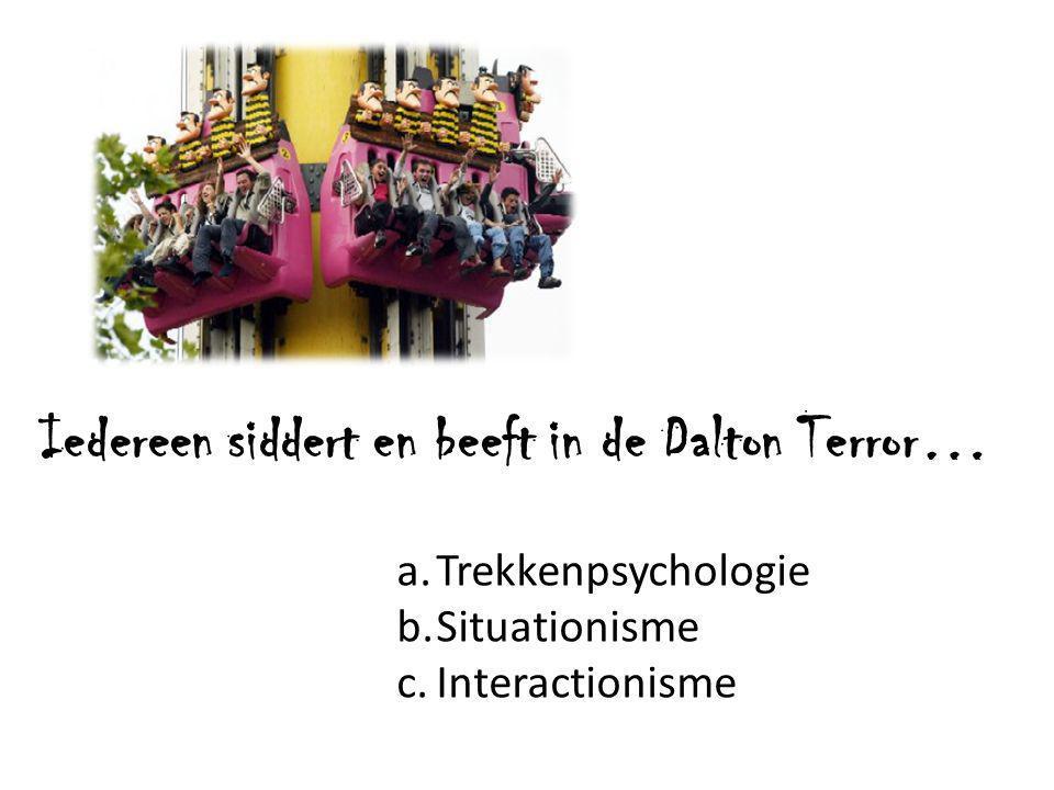Iedereen siddert en beeft in de Dalton Terror… a.Trekkenpsychologie b.Situationisme c.Interactionisme