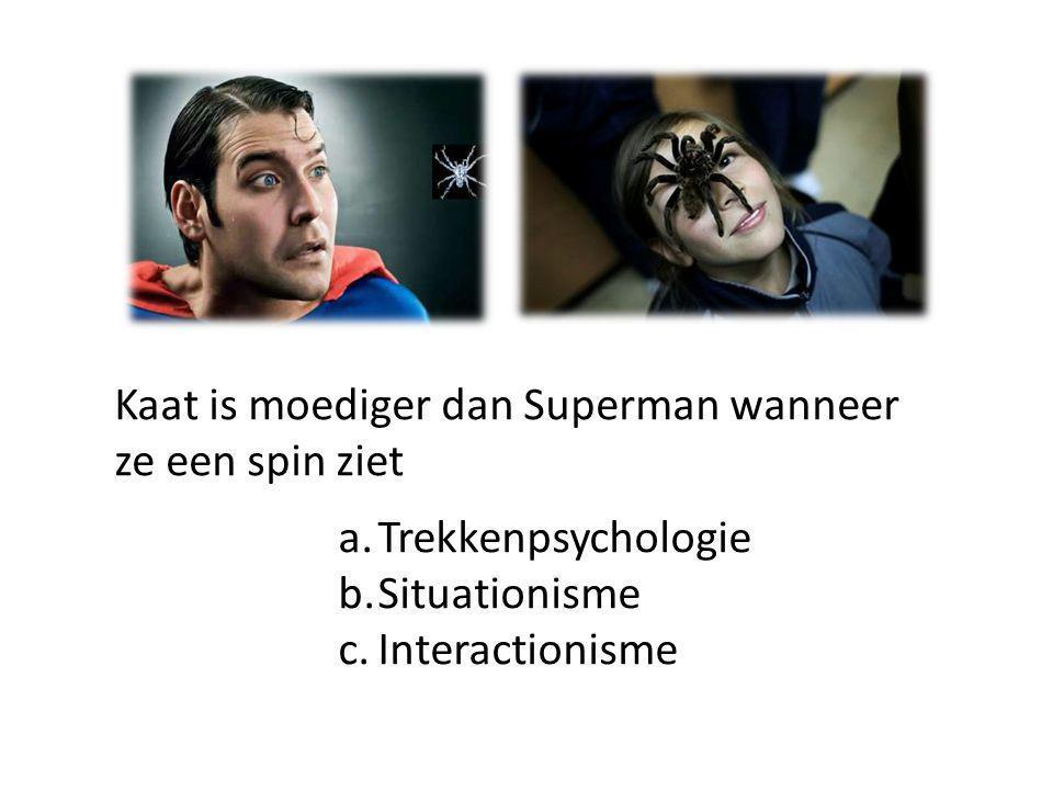 Kaat is moediger dan Superman wanneer ze een spin ziet a.Trekkenpsychologie b.Situationisme c.Interactionisme