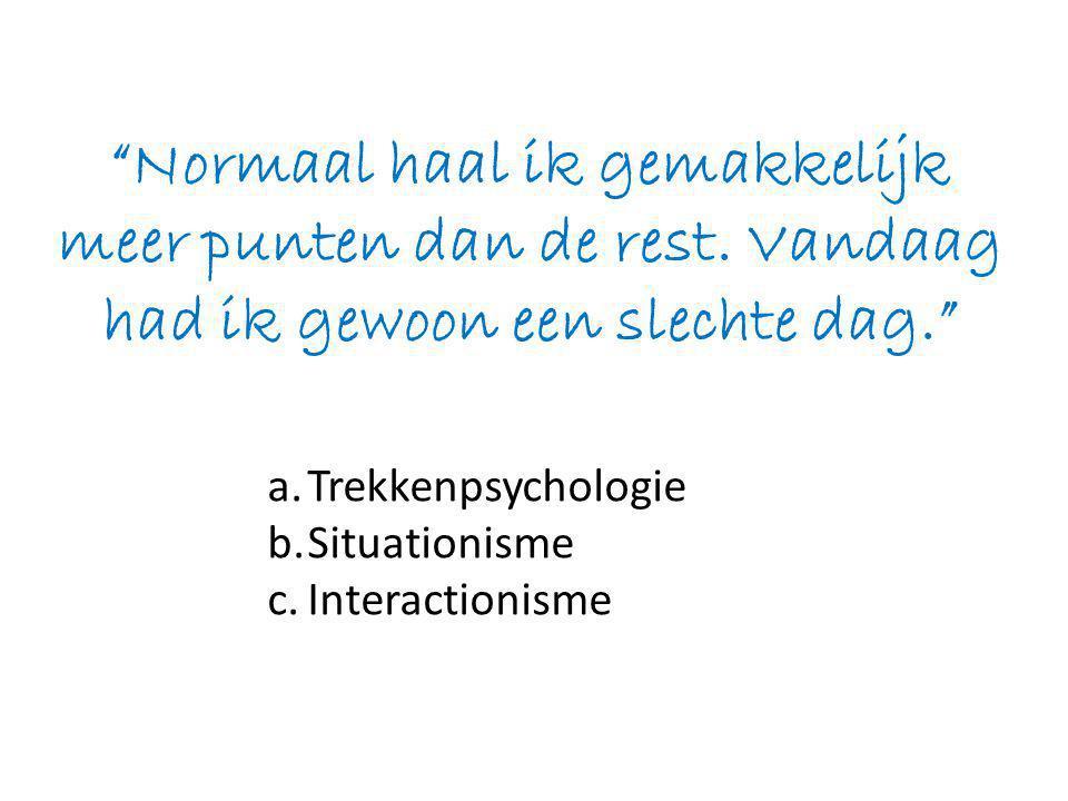 a.Trekkenpsychologie b.Situationisme c.Interactionisme Normaal haal ik gemakkelijk meer punten dan de rest.