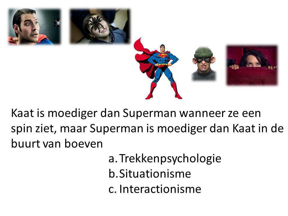 a.Trekkenpsychologie b.Situationisme c.Interactionisme Kaat is moediger dan Superman wanneer ze een spin ziet, maar Superman is moediger dan Kaat in d