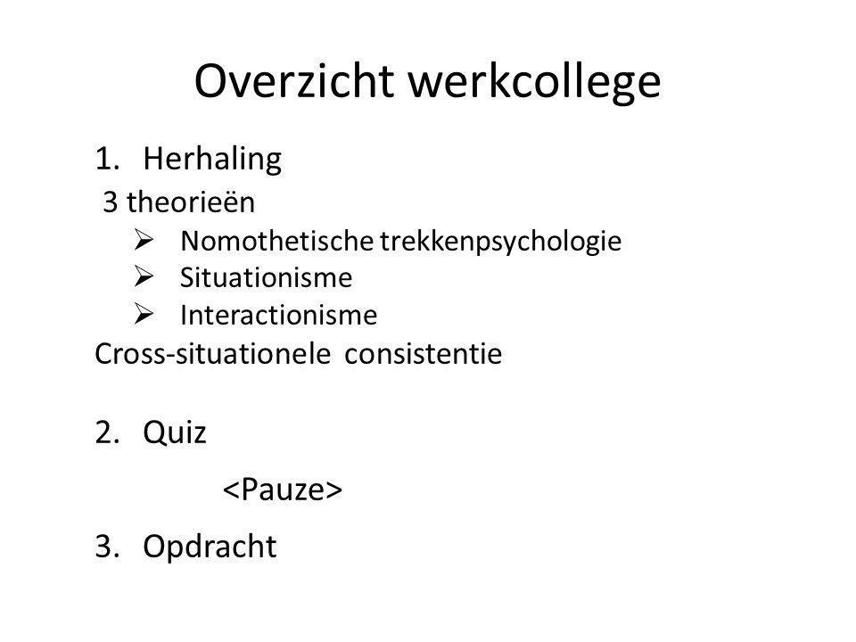Overzicht werkcollege 1.Herhaling 3 theorieën  Nomothetische trekkenpsychologie  Situationisme  Interactionisme Cross-situationele consistentie 2.Quiz 3.Opdracht