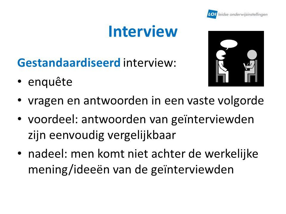 Interview Gestandaardiseerd interview: enquête vragen en antwoorden in een vaste volgorde voordeel: antwoorden van geïnterviewden zijn eenvoudig verge