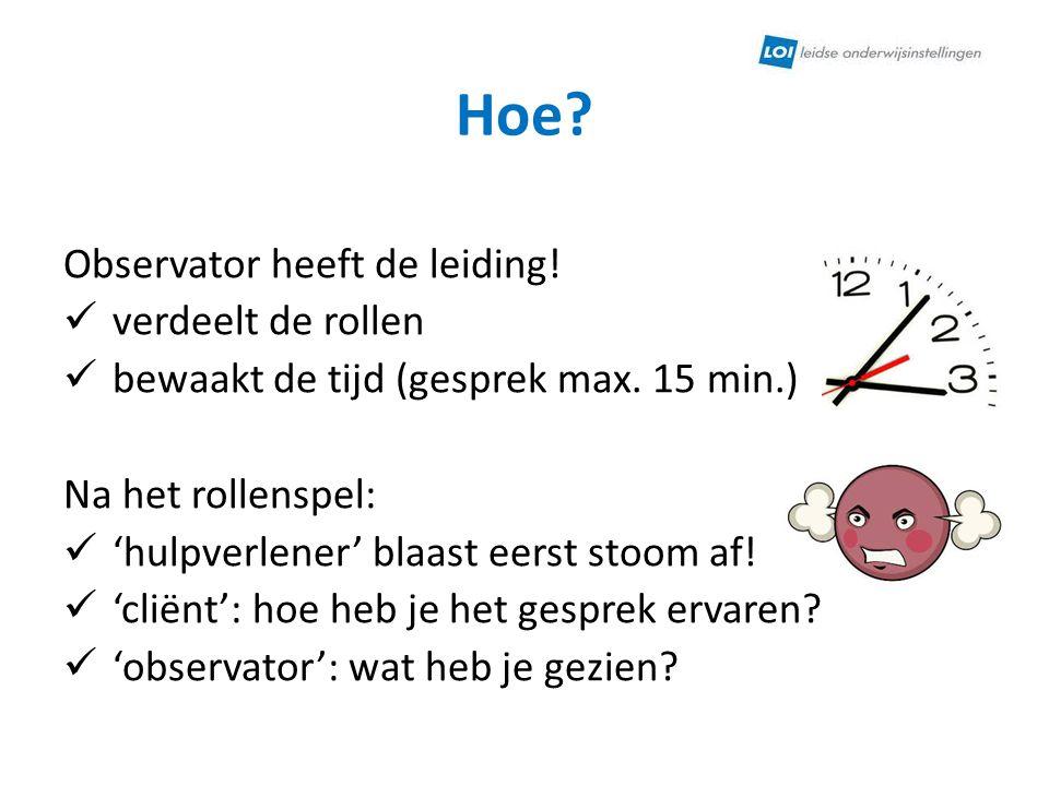 Hoe? Observator heeft de leiding! verdeelt de rollen bewaakt de tijd (gesprek max. 15 min.) Na het rollenspel: 'hulpverlener' blaast eerst stoom af! '