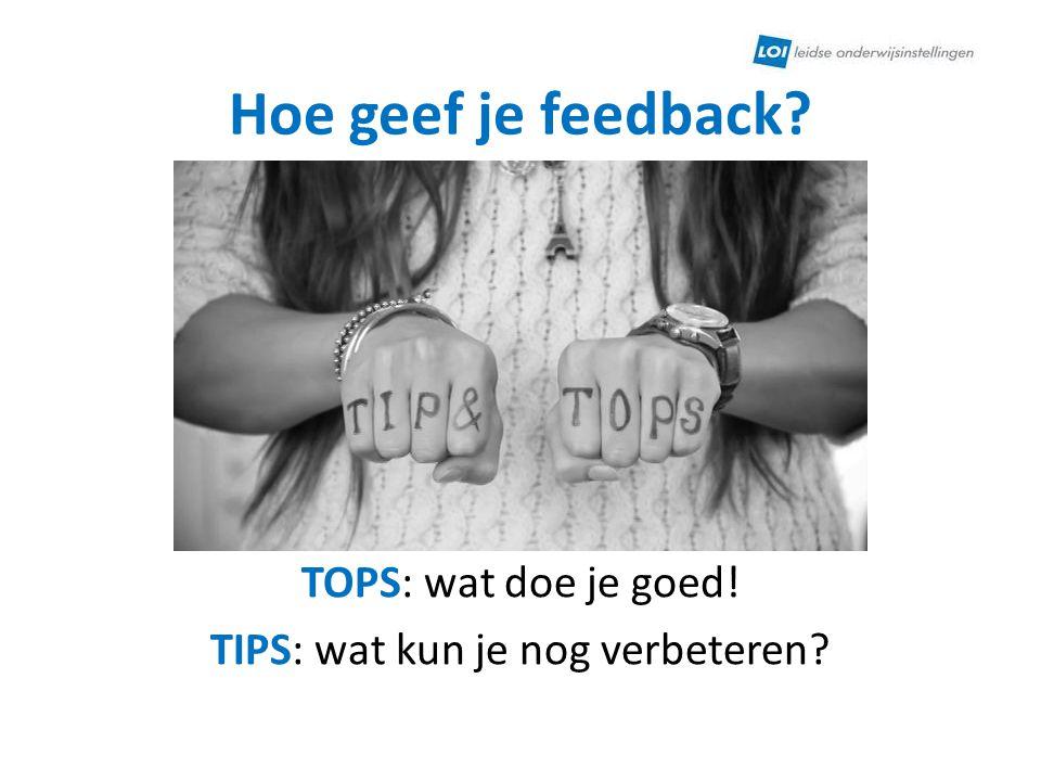 Hoe geef je feedback? TOPS: wat doe je goed! TIPS: wat kun je nog verbeteren?