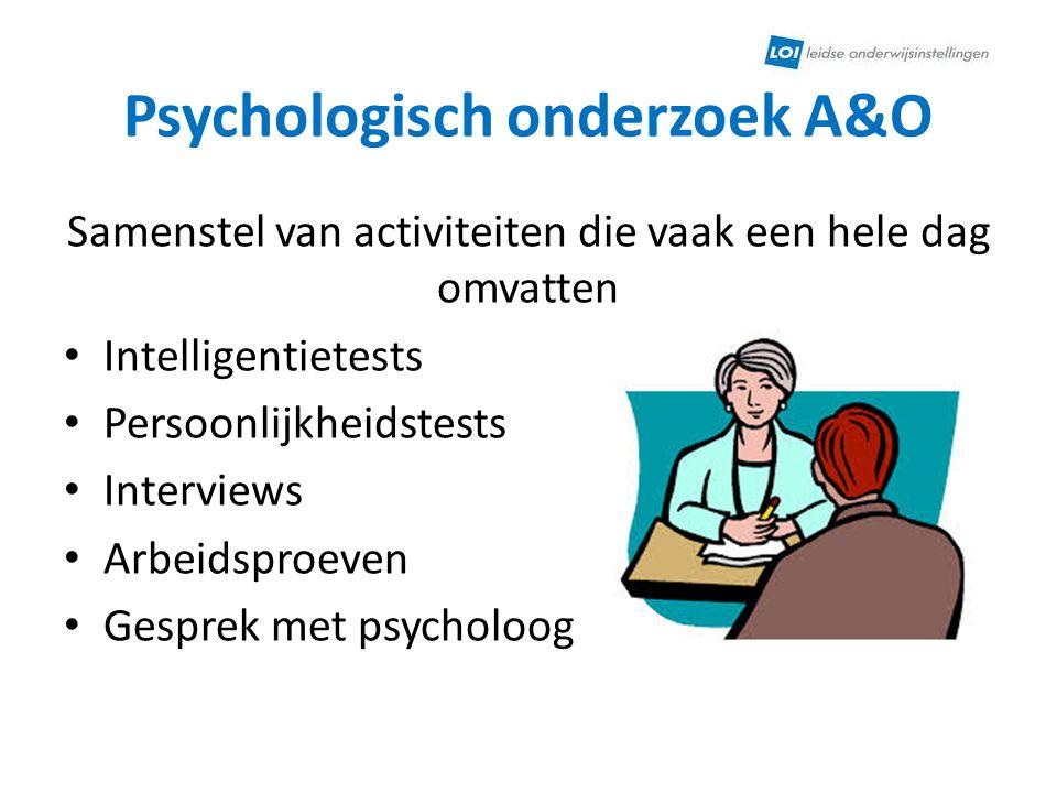 Psychologisch onderzoek A&O Samenstel van activiteiten die vaak een hele dag omvatten Intelligentietests Persoonlijkheidstests Interviews Arbeidsproev