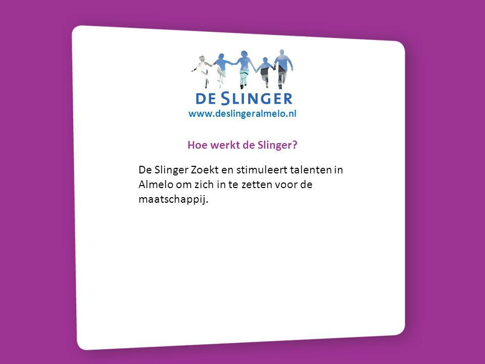 Hoe werkt de Slinger? De Slinger Zoekt en stimuleert talenten in Almelo om zich in te zetten voor de maatschappij. www.deslingeralmelo.nl
