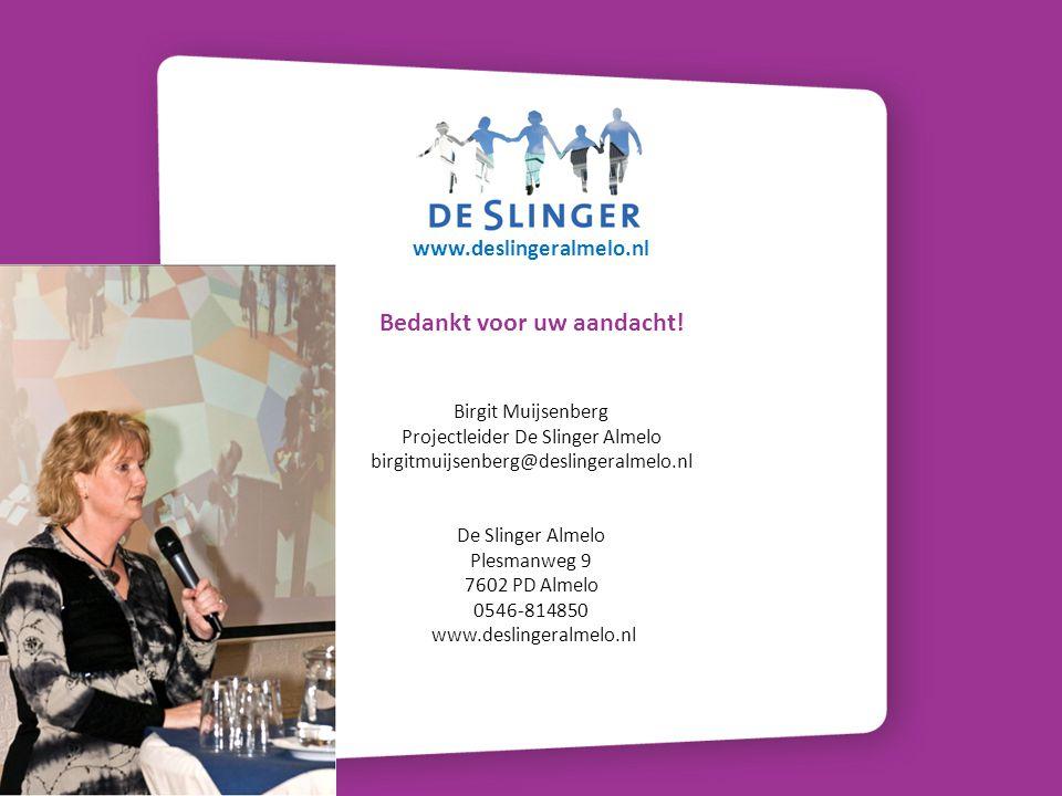 Bedankt voor uw aandacht! Birgit Muijsenberg Projectleider De Slinger Almelo birgitmuijsenberg@deslingeralmelo.nl De Slinger Almelo Plesmanweg 9 7602