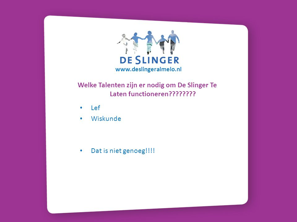 www.deslingeralmelo.nl Welke Talenten zijn er nodig om De Slinger Te Laten functioneren???????? Lef Wiskunde Dat is niet genoeg!!!!