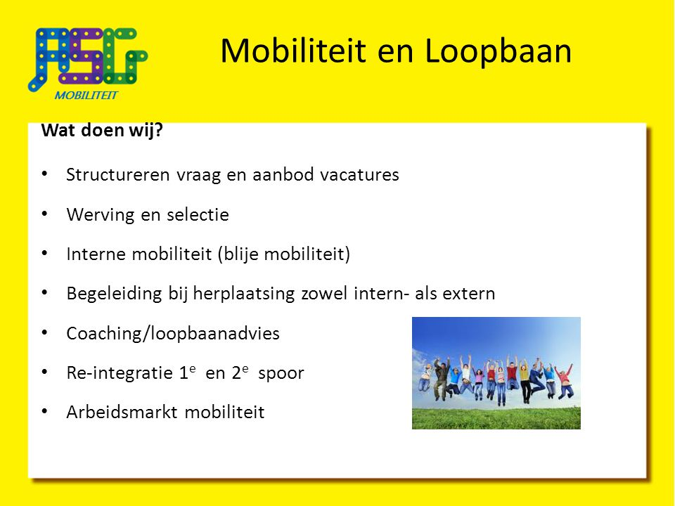 Mobiliteit en Loopbaan Wat doen wij? Structureren vraag en aanbod vacatures Werving en selectie Interne mobiliteit (blije mobiliteit) Begeleiding bij