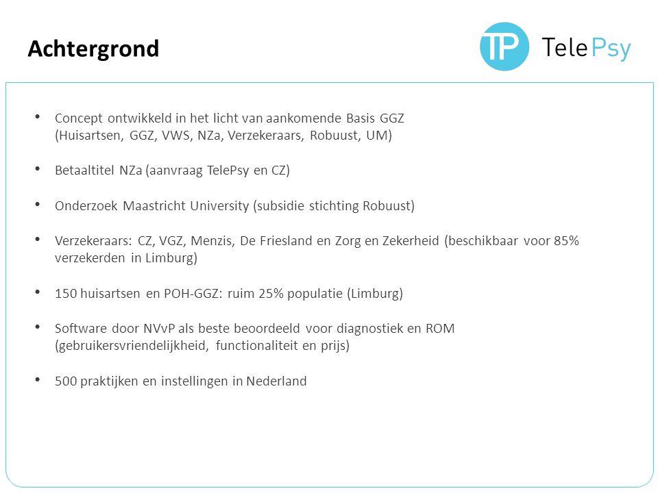 Achtergrond Concept ontwikkeld in het licht van aankomende Basis GGZ (Huisartsen, GGZ, VWS, NZa, Verzekeraars, Robuust, UM) Betaaltitel NZa (aanvraag TelePsy en CZ) Onderzoek Maastricht University (subsidie stichting Robuust) Verzekeraars: CZ, VGZ, Menzis, De Friesland en Zorg en Zekerheid (beschikbaar voor 85% verzekerden in Limburg) 150 huisartsen en POH-GGZ: ruim 25% populatie (Limburg) Software door NVvP als beste beoordeeld voor diagnostiek en ROM (gebruikersvriendelijkheid, functionaliteit en prijs) 500 praktijken en instellingen in Nederland