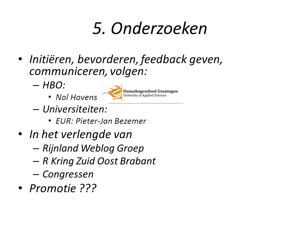5. Onderzoeken Initiëren, bevorderen, feedback geven, communiceren, volgen: – HBO: Nol Hovens – Universiteiten: EUR: Pieter-Jan Bezemer In het verleng
