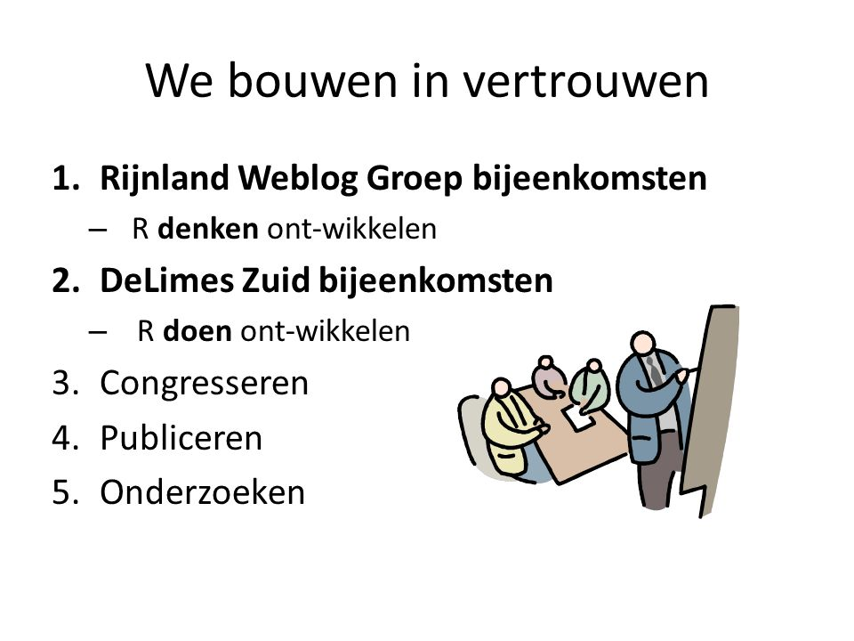 We bouwen in vertrouwen 1.Rijnland Weblog Groep bijeenkomsten – R denken ont-wikkelen 2.DeLimes Zuid bijeenkomsten – R doen ont-wikkelen 3.Congressere