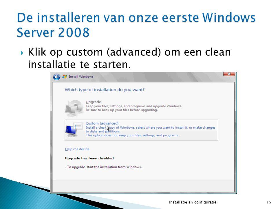  Klik op custom (advanced) om een clean installatie te starten. 16Installatie en configuratie