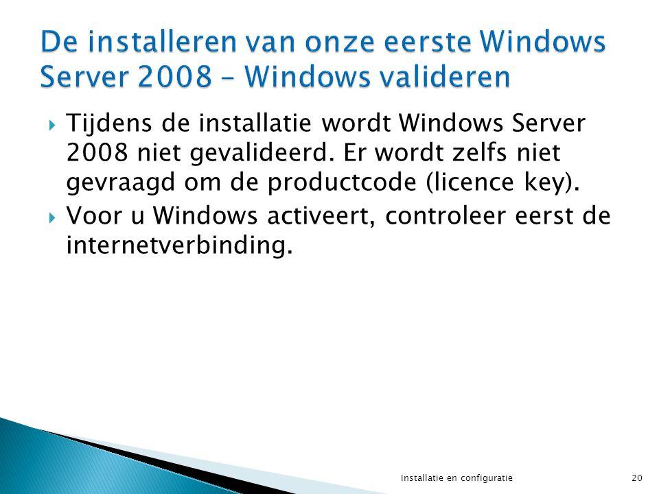  Tijdens de installatie wordt Windows Server 2008 niet gevalideerd. Er wordt zelfs niet gevraagd om de productcode (licence key).  Voor u Windows ac