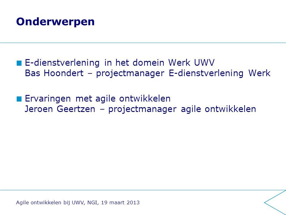Onderwerpen E-dienstverlening in het domein Werk UWV Bas Hoondert – projectmanager E-dienstverlening Werk Ervaringen met agile ontwikkelen Jeroen Geertzen – projectmanager agile ontwikkelen Agile ontwikkelen bij UWV, NGI, 19 maart 2013