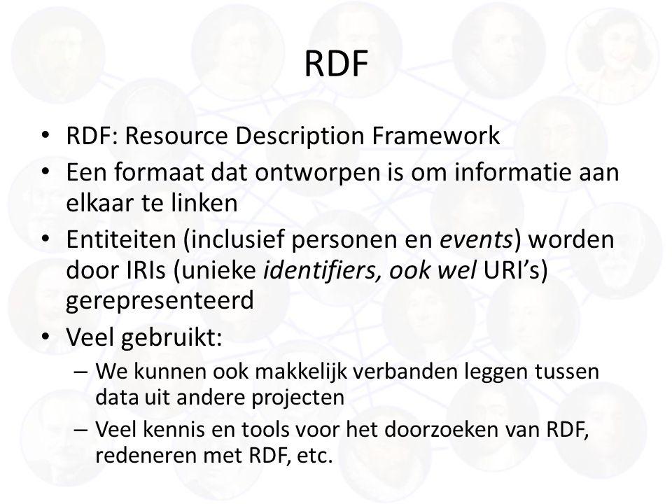 RDF RDF: Resource Description Framework Een formaat dat ontworpen is om informatie aan elkaar te linken Entiteiten (inclusief personen en events) worden door IRIs (unieke identifiers, ook wel URI's) gerepresenteerd Veel gebruikt: – We kunnen ook makkelijk verbanden leggen tussen data uit andere projecten – Veel kennis en tools voor het doorzoeken van RDF, redeneren met RDF, etc.