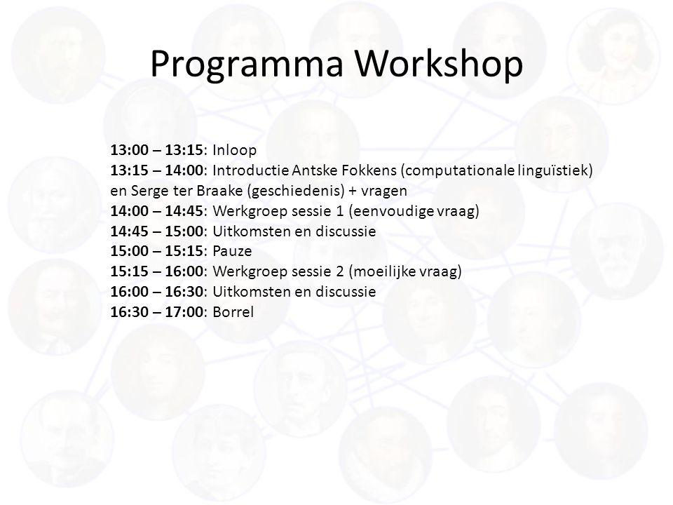 Programma Workshop 13:00 – 13:15: Inloop 13:15 – 14:00: Introductie Antske Fokkens (computationale linguïstiek) en Serge ter Braake (geschiedenis) + vragen 14:00 – 14:45: Werkgroep sessie 1 (eenvoudige vraag) 14:45 – 15:00: Uitkomsten en discussie 15:00 – 15:15: Pauze 15:15 – 16:00: Werkgroep sessie 2 (moeilijke vraag) 16:00 – 16:30: Uitkomsten en discussie 16:30 – 17:00: Borrel