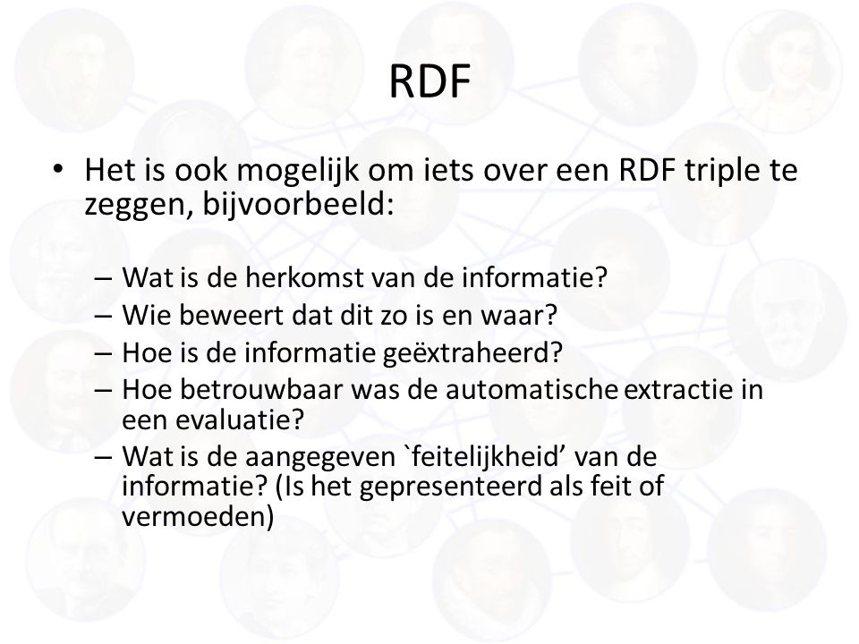 RDF Het is ook mogelijk om iets over een RDF triple te zeggen, bijvoorbeeld: – Wat is de herkomst van de informatie.