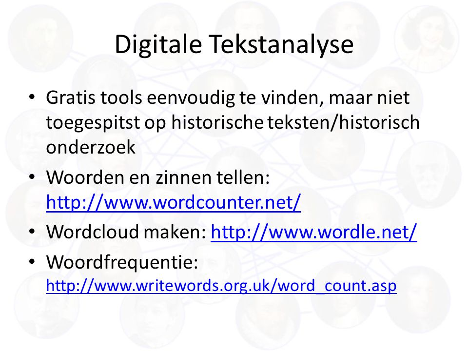 Digitale Tekstanalyse Gratis tools eenvoudig te vinden, maar niet toegespitst op historische teksten/historisch onderzoek Woorden en zinnen tellen: http://www.wordcounter.net/ http://www.wordcounter.net/ Wordcloud maken: http://www.wordle.net/http://www.wordle.net/ Woordfrequentie: http://www.writewords.org.uk/word_count.asp http://www.writewords.org.uk/word_count.asp