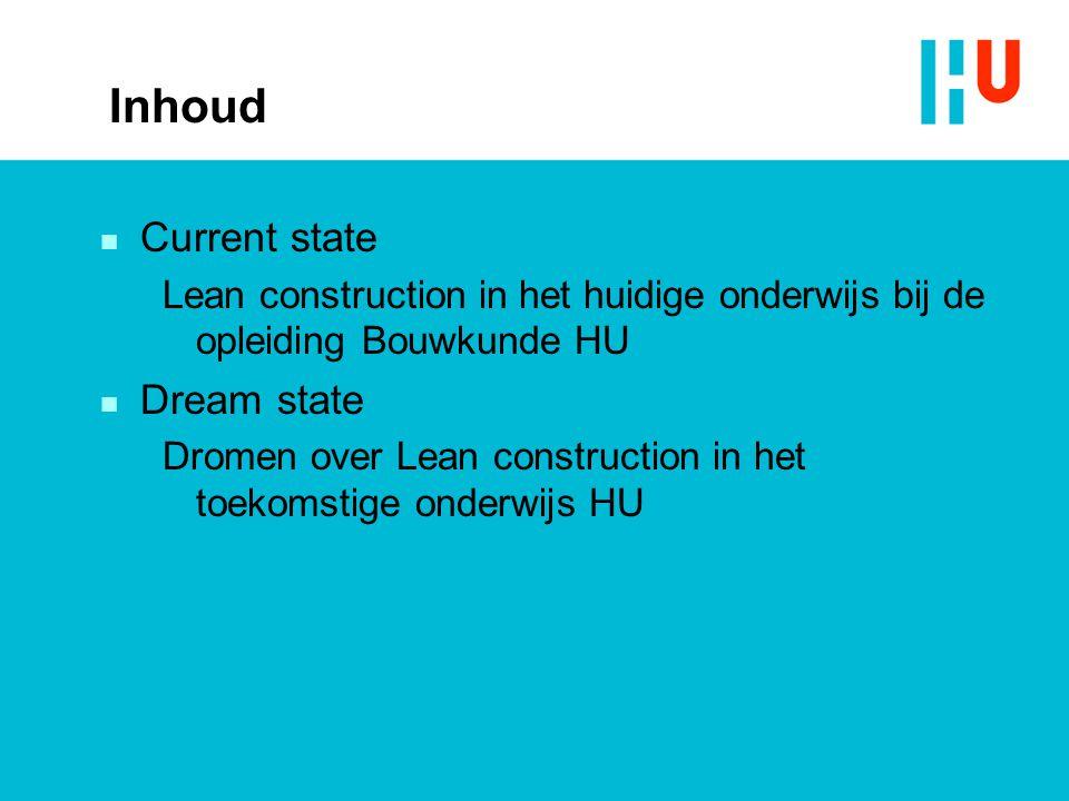 Inhoud n Current state Lean construction in het huidige onderwijs bij de opleiding Bouwkunde HU n Dream state Dromen over Lean construction in het toe