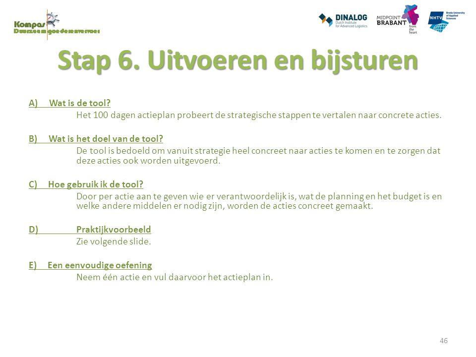Stap 6. Uitvoeren en bijsturen A) Wat is de tool? Het 100 dagen actieplan probeert de strategische stappen te vertalen naar concrete acties. B) Wat is
