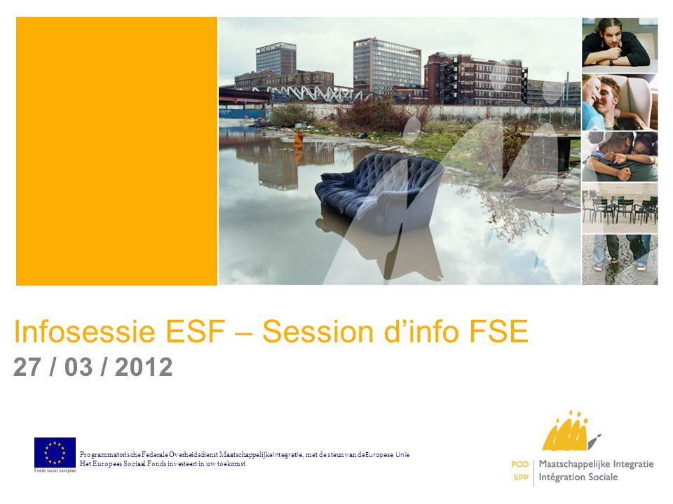 Infosessie ESF – Session d'info FSE 27 / 03 / 2012 Programmatorische Federale Overheidsdienst Maatschappelijke Integratie, met de steun van de Europese Unie Het Europees Sociaal Fonds investeert in uw toekomst