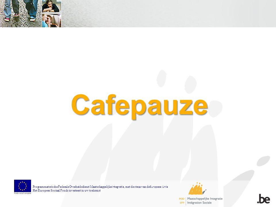 Cafepauze Programmatorische Federale Overheidsdienst Maatschappelijke Integratie, met de steun van de Europese Unie Het Europees Sociaal Fonds investeert in uw toekomst