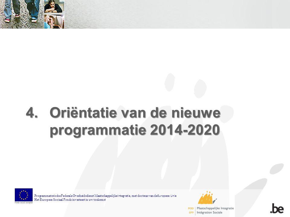 4.Oriëntatie van de nieuwe programmatie 2014-2020 Programmatorische Federale Overheidsdienst Maatschappelijke Integratie, met de steun van de Europese Unie Het Europees Sociaal Fonds investeert in uw toekomst