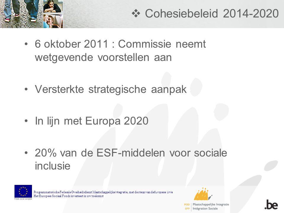  Cohesiebeleid 2014-2020 6 oktober 2011 : Commissie neemt wetgevende voorstellen aan Versterkte strategische aanpak In lijn met Europa 2020 20% van de ESF-middelen voor sociale inclusie Programmatorische Federale Overheidsdienst Maatschappelijke Integratie, met de steun van de Europese Unie Het Europees Sociaal Fonds investeert in uw toekomst