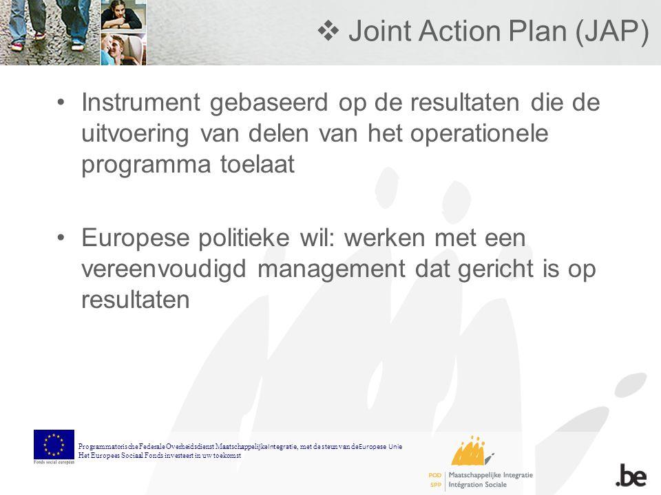  Joint Action Plan (JAP) Instrument gebaseerd op de resultaten die de uitvoering van delen van het operationele programma toelaat Europese politieke wil: werken met een vereenvoudigd management dat gericht is op resultaten Programmatorische Federale Overheidsdienst Maatschappelijke Integratie, met de steun van de Europese Unie Het Europees Sociaal Fonds investeert in uw toekomst