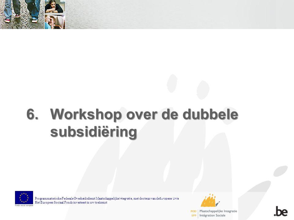6.Workshop over de dubbele subsidiëring Programmatorische Federale Overheidsdienst Maatschappelijke Integratie, met de steun van de Europese Unie Het Europees Sociaal Fonds investeert in uw toekomst