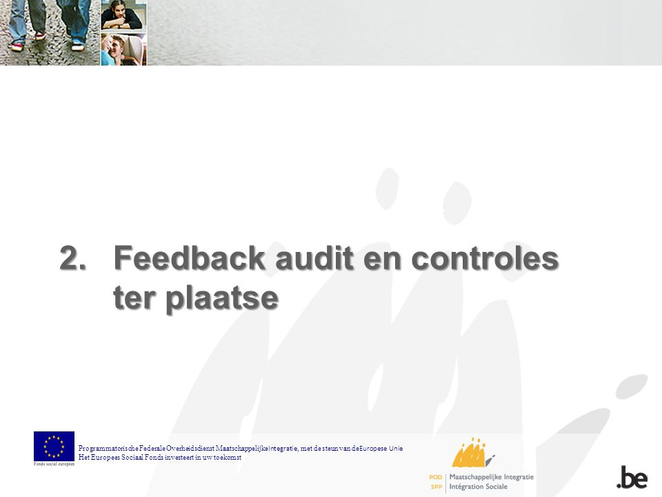 2.Feedback audit en controles ter plaatse Programmatorische Federale Overheidsdienst Maatschappelijke Integratie, met de steun van de Europese Unie Het Europees Sociaal Fonds investeert in uw toekomst