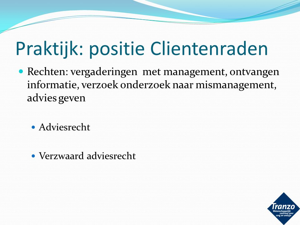 Praktijk: positie Clientenraden Rechten: vergaderingen met management, ontvangen informatie, verzoek onderzoek naar mismanagement, advies geven Advies
