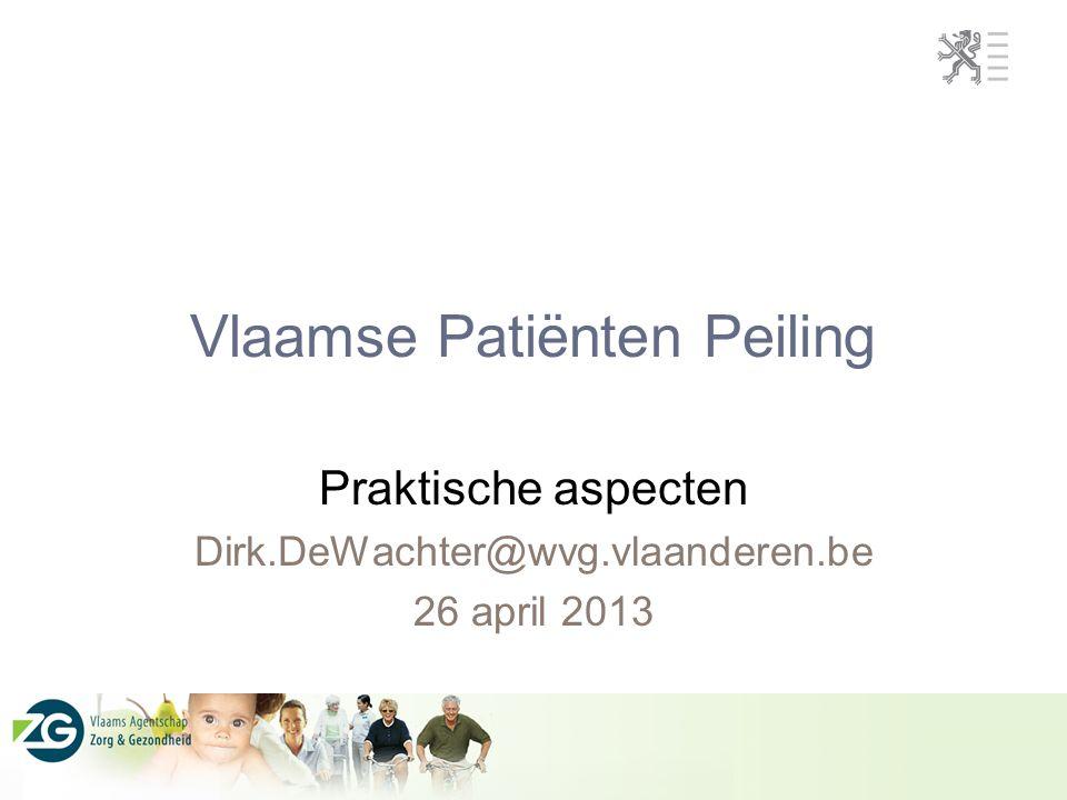 Vlaamse Patiënten Peiling Praktische aspecten Dirk.DeWachter@wvg.vlaanderen.be 26 april 2013