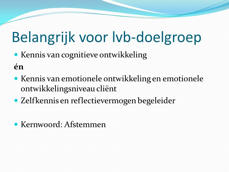 Belangrijk voor lvb-doelgroep Kennis van cognitieve ontwikkeling én Kennis van emotionele ontwikkeling en emotionele ontwikkelingsniveau cliënt Zelfke