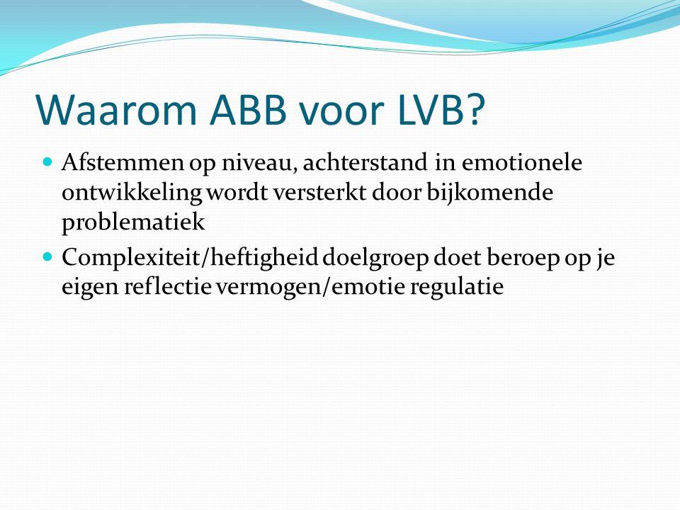 Waarom ABB voor LVB? Afstemmen op niveau, achterstand in emotionele ontwikkeling wordt versterkt door bijkomende problematiek Complexiteit/heftigheid