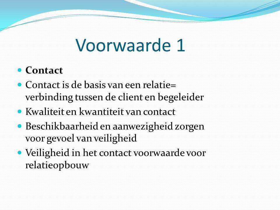 Voorwaarde 1 Contact Contact is de basis van een relatie= verbinding tussen de client en begeleider Kwaliteit en kwantiteit van contact Beschikbaarhei