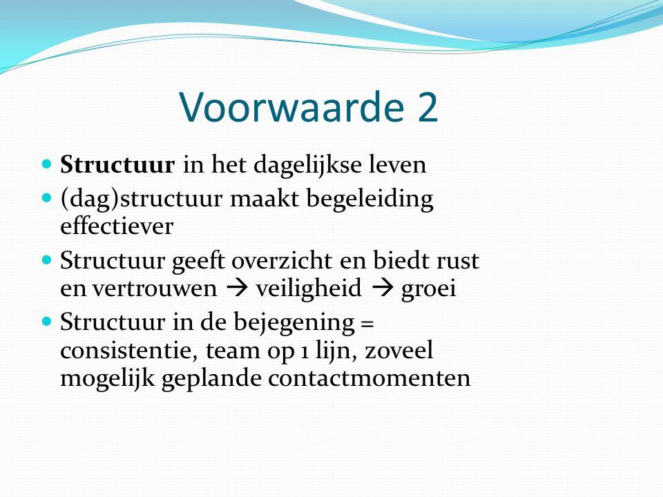 Voorwaarde 2 Structuur in het dagelijkse leven (dag)structuur maakt begeleiding effectiever Structuur geeft overzicht en biedt rust en vertrouwen  ve