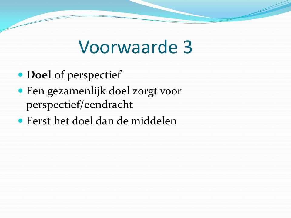 Voorwaarde 3 Doel of perspectief Een gezamenlijk doel zorgt voor perspectief/eendracht Eerst het doel dan de middelen