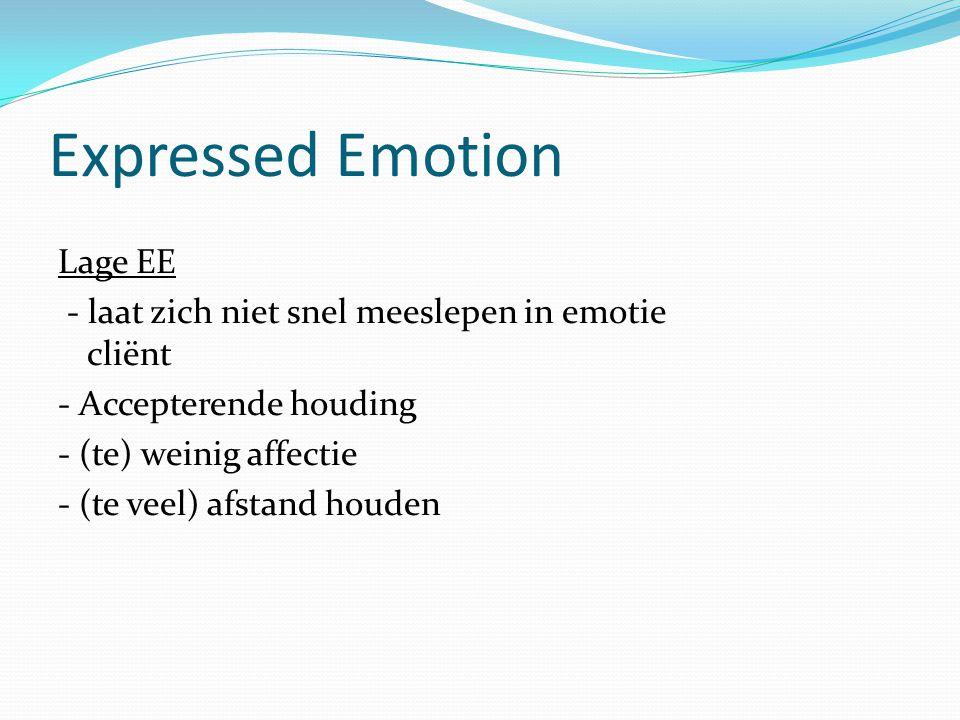 Expressed Emotion Lage EE - laat zich niet snel meeslepen in emotie cliënt - Accepterende houding - (te) weinig affectie - (te veel) afstand houden