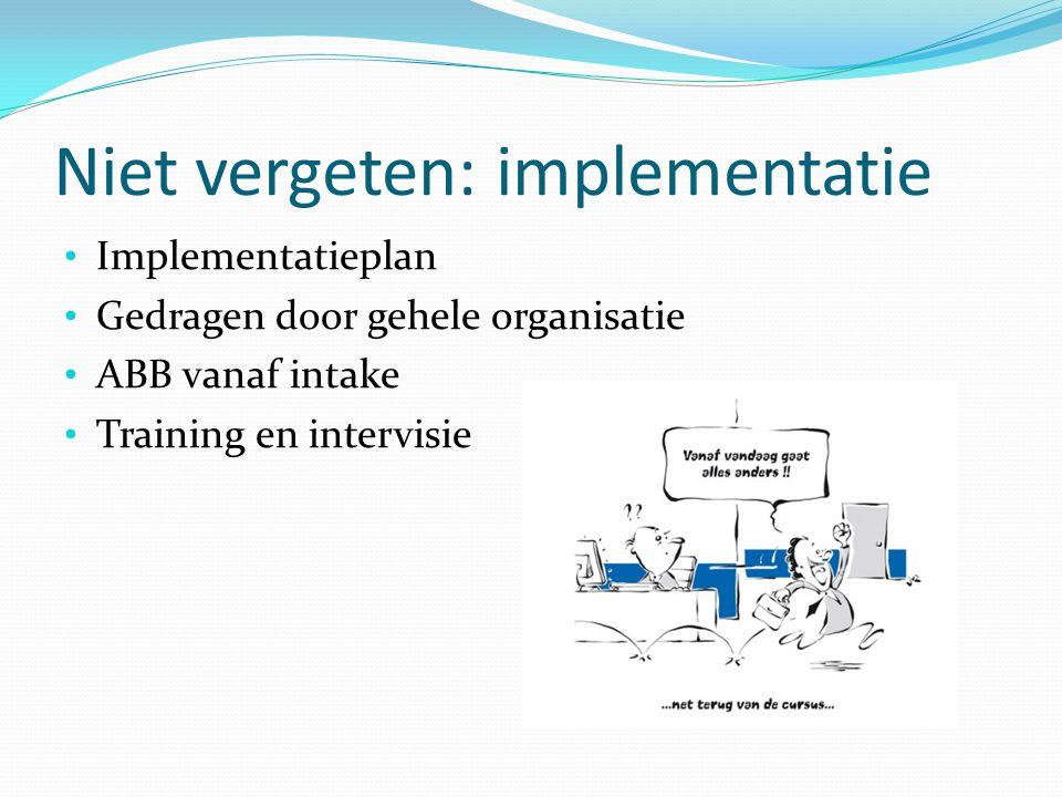 Niet vergeten: implementatie Implementatieplan Gedragen door gehele organisatie ABB vanaf intake Training en intervisie