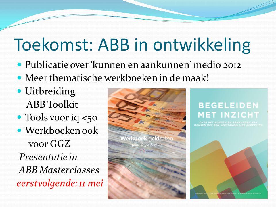 Toekomst: ABB in ontwikkeling Publicatie over 'kunnen en aankunnen' medio 2012 Meer thematische werkboeken in de maak! Uitbreiding ABB Toolkit Tools v
