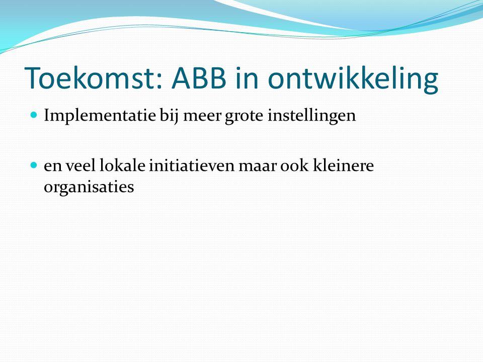 Toekomst: ABB in ontwikkeling Implementatie bij meer grote instellingen en veel lokale initiatieven maar ook kleinere organisaties